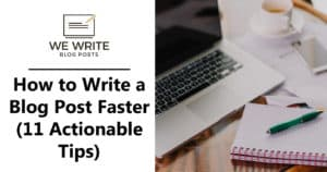 How to Write a Blog Post Faster (11 Actionable Tips)